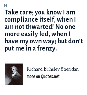 Richard Brinsley Sheridan: Take care; you know I am compliance itself, when I am not thwarted! No one more easily led, when I have my own way; but don't put me in a frenzy.