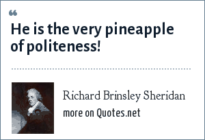 Richard Brinsley Sheridan: He is the very pineapple of politeness!
