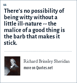 Richard Brinsley Sheridan: There's no possibility of being witty without a little ill-nature -- the malice of a good thing is the barb that makes it stick.
