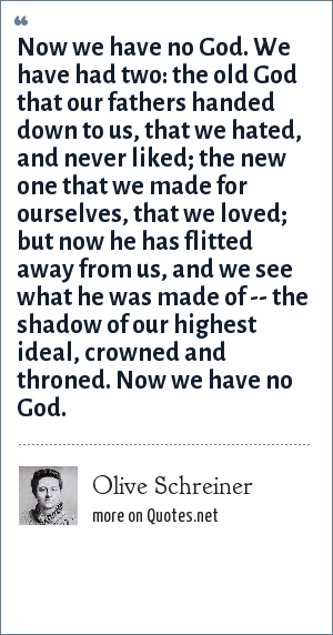 Olive Schreiner: Now we have no God. We have had two: the old God that our fathers handed down to us, that we hated, and never liked; the new one that we made for ourselves, that we loved; but now he has flitted away from us, and we see what he was made of -- the shadow of our highest ideal, crowned and throned. Now we have no God.