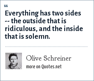 Olive Schreiner: Everything has two sides -- the outside that is ridiculous, and the inside that is solemn.