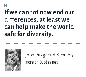 John Fitzgerald Kennedy: If we cannot now end our differences, at least we can help make the world safe for diversity.