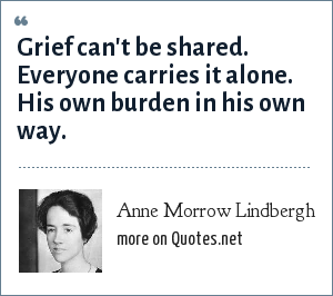 Anne Morrow Lindbergh: Grief can't be shared. Everyone carries it alone. His own burden in his own way.