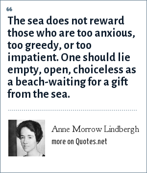 Anne Morrow Lindbergh: The sea does not reward those who are too anxious, too greedy, or too impatient. One should lie empty, open, choiceless as a beach-waiting for a gift from the sea.