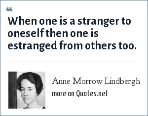 Anne Morrow Lindbergh: When one is a stranger to oneself then one is estranged from others too.