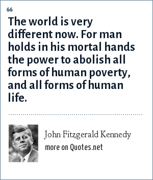 John Fitzgerald Kennedy: The world is very different now. For man holds in his mortal hands the power to abolish all forms of human poverty, and all forms of human life.