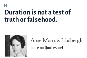 Anne Morrow Lindbergh: Duration is not a test of truth or falsehood.