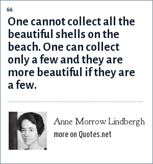 Anne Morrow Lindbergh: One cannot collect all the beautiful shells on the beach. One can collect only a few and they are more beautiful if they are a few.