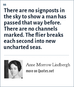 Anne Morrow Lindbergh: There are no signposts in the sky to show a man has passed that way before. There are no channels marked. The flier breaks each second into new uncharted seas.