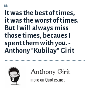 Anthony Girit: It was the best of times, it was the worst of times. But I will always miss those times, becaues I spent them with you. - Anthony