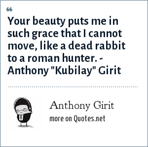 Anthony Girit: Your beauty puts me in such grace that I cannot move, like a dead rabbit to a roman hunter. - Anthony