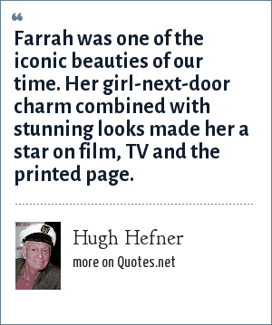 Hugh Hefner: Farrah was one of the iconic beauties of our time. Her girl-next-door charm combined with stunning looks made her a star on film, TV and the printed page.