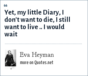 Eva Heyman: Yet, my little Diary, I don't want to die, I still want to live .. I would wait