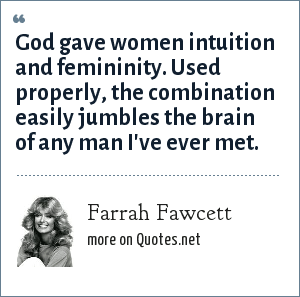 Farrah Fawcett: God gave women intuition and femininity. Used properly, the combination easily jumbles the brain of any man I've ever met.