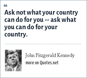 John Fitzgerald Kennedy: Ask not what your country can do for you -- ask what you can do for your country.