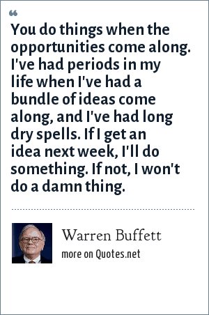 Warren Buffett: You do things when the opportunities come along. I've had periods in my life when I've had a bundle of ideas come along, and I've had long dry spells. If I get an idea next week, I'll do something. If not, I won't do a damn thing.