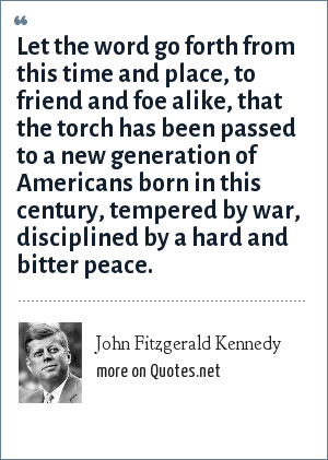 John Fitzgerald Kennedy: Let the word go forth from this time and place, to friend and foe alike, that the torch has been passed to a new generation of Americans born in this century, tempered by war, disciplined by a hard and bitter peace.