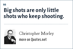Christopher Morley: Big shots are only little shots who keep shooting.