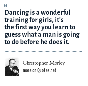 Christopher Morley: Dancing is a wonderful training for girls, it's the first way you learn to guess what a man is going to do before he does it.