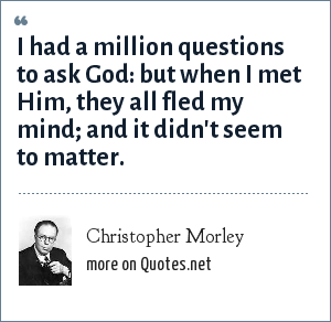 Christopher Morley: I had a million questions to ask God: but when I met Him, they all fled my mind; and it didn't seem to matter.