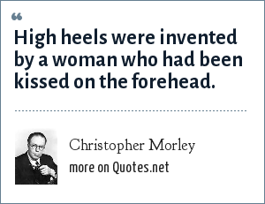 Christopher Morley: High heels were invented by a woman who had been kissed on the forehead.