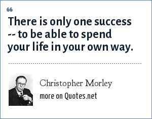 Christopher Morley: There is only one success -- to be able to spend your life in your own way.