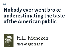 H.L. Mencken: Nobody ever went broke underestimating the taste of the American public.