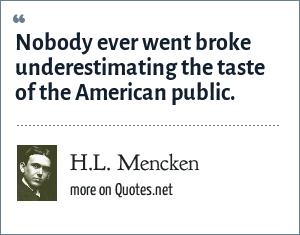 H.L. Mencken: Nobody ever went broke underestimating the taste of the American public.