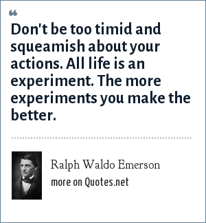 Ralph Waldo Emerson: Don't be too timid and squeamish about your actions. All life is an experiment. The more experiments you make the better.