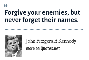 John Fitzgerald Kennedy: Forgive your enemies, but never forget their names.