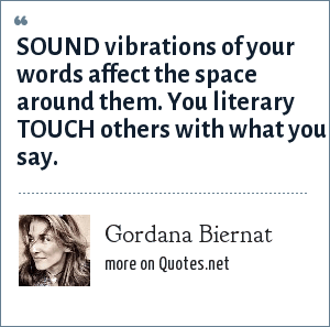 Gordana Biernat: SOUND vibrations of your words affect the space around them. You literary TOUCH others with what you say.
