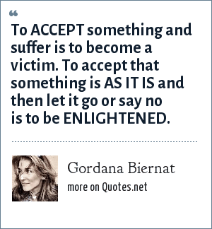 Gordana Biernat: To ACCEPT something and suffer is to become a victim. To accept that something is AS IT IS and then let it go or say no is to be ENLIGHTENED.