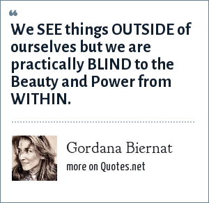 Gordana Biernat: We SEE things OUTSIDE of ourselves but we are practically BLIND to the Beauty and Power from WITHIN.