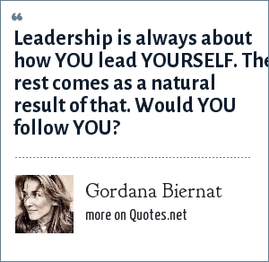 Gordana Biernat: Leadership is always about how YOU lead YOURSELF. The rest comes as a natural result of that. Would YOU follow YOU?