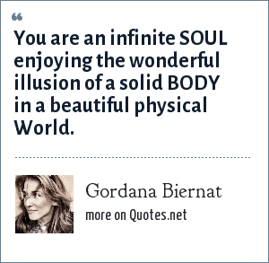 Gordana Biernat: You are an infinite SOUL enjoying the wonderful illusion of a solid BODY in a beautiful physical World.