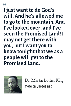Dr. Martin Luther King: I just want to do God's will. And he's allowed me to go to the mountain. And I've looked over, and I've seen the Promised Land! I may not get there with you, but I want you to know tonight that we as a people will get to the Promised Land.