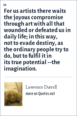 Lawrence Durrell: For us artists there waits the joyous compromise through art with all that wounded or defeated us in daily life; in this way, not to evade destiny, as the ordinary people try to do, but to fulfil it in its true potential --the imagination.