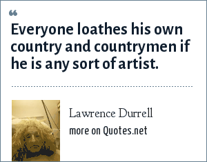Lawrence Durrell: Everyone loathes his own country and countrymen if he is any sort of artist.