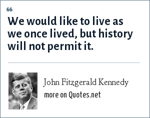 John Fitzgerald Kennedy: We would like to live as we once lived, but history will not permit it.