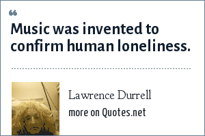 Lawrence Durrell: Music was invented to confirm human loneliness.