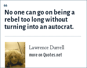 Lawrence Durrell: No one can go on being a rebel too long without turning into an autocrat.
