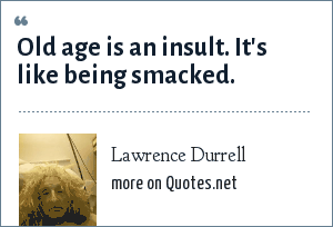 Lawrence Durrell: Old age is an insult. It's like being smacked.