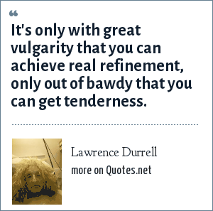 Lawrence Durrell: It's only with great vulgarity that you can achieve real refinement, only out of bawdy that you can get tenderness.