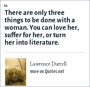 Lawrence Durrell: There are only three things to be done with a woman. You can love her, suffer for her, or turn her into literature.