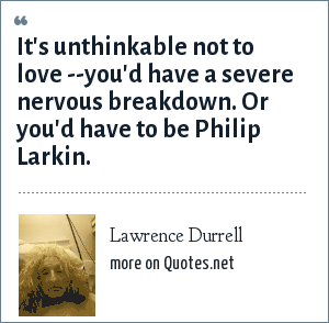 Lawrence Durrell: It's unthinkable not to love --you'd have a severe nervous breakdown. Or you'd have to be Philip Larkin.