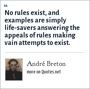 André Breton: No rules exist, and examples are simply life-savers answering the appeals of rules making vain attempts to exist.