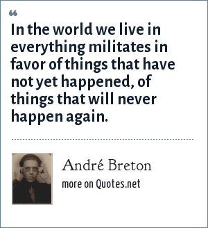 André Breton: In the world we live in everything militates in favor of things that have not yet happened, of things that will never happen again.