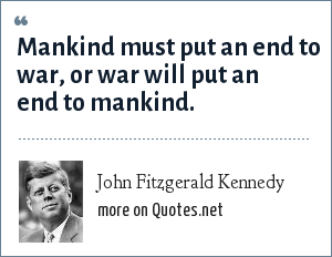 John Fitzgerald Kennedy: Mankind must put an end to war, or war will put an end to mankind.