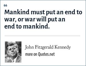 John Fitzgerald Kennedy: Mankind must put an end to war, or war will put an end to mankind.