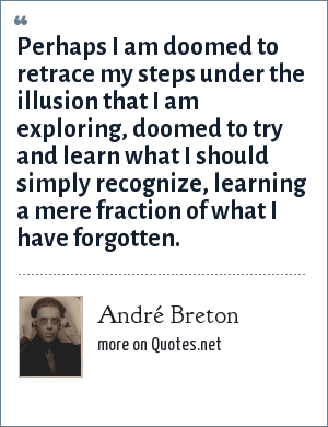 André Breton: Perhaps I am doomed to retrace my steps under the illusion that I am exploring, doomed to try and learn what I should simply recognize, learning a mere fraction of what I have forgotten.